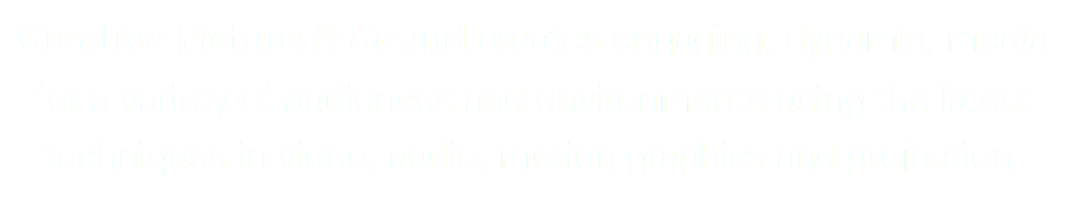 Creative Picture & Sound creates engaging, dynamic, media for a variety of audiences and environments using the latest techniques in video, audio, motion graphics and projection.